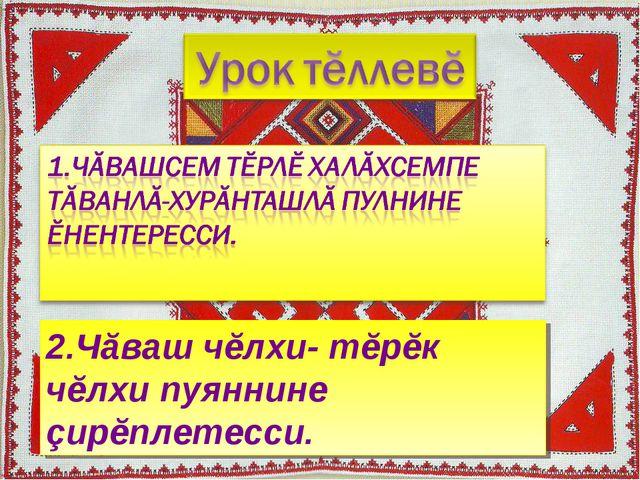 2.Чăваш чĕлхи- тĕрĕк чĕлхи пуяннине çирĕплетесси.