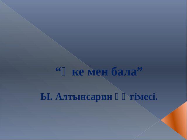"""""""Әке мен бала"""" Ы. Алтынсарин әңгімесі."""