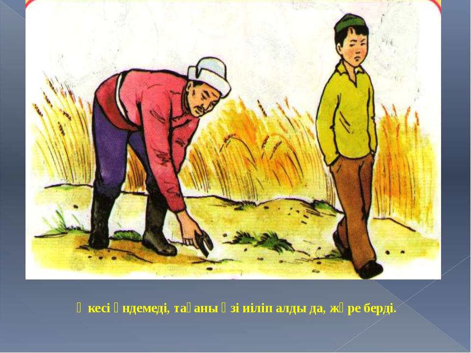 Әкесі үндемеді, тағаны өзі иіліп алды да, жүре берді.