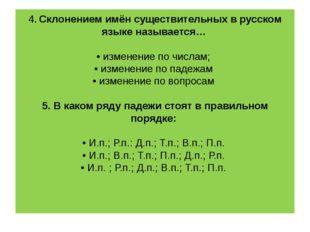 4. Склонением имён существительных в русском языке называется… • изменение п