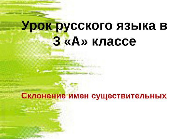 Склонение имен существительных Урок русского языка в 3 «А» классе
