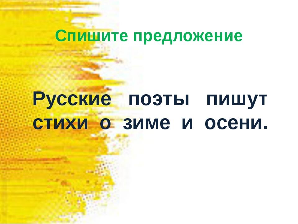 Спишите предложение Русские поэты пишут стихи о зиме и осени.