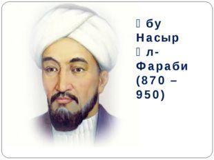 Әбу Насыр Әл-Фараби (870 – 950)