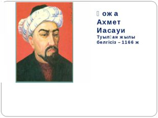 Қожа Ахмет Иасауи Туылған жылы белгісіз – 1166 ж