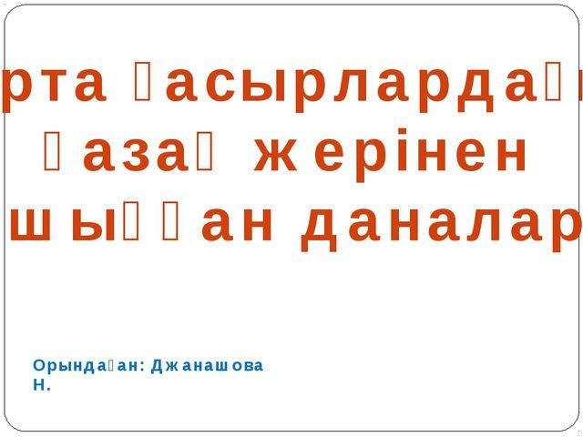 Орта ғасырлардағы қазақ жерінен шыққан даналар Орындаған: Джанашова Н.