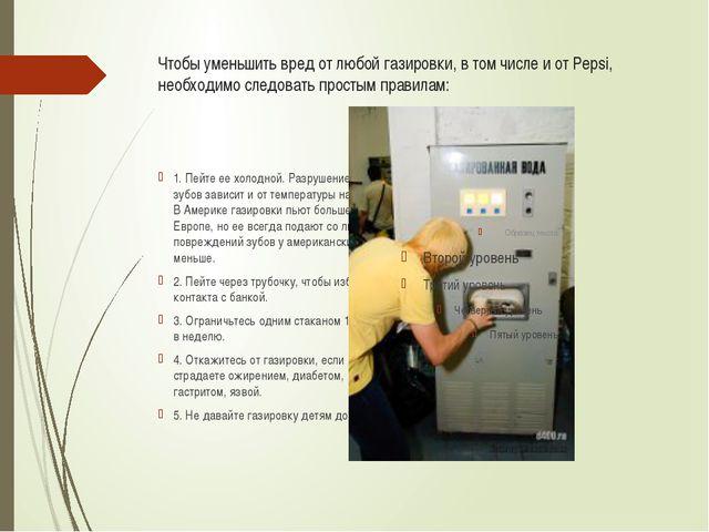 Чтобы уменьшить вред от любой газировки, в том числе и от Pepsi, необходимо с...