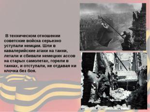 В техническом отношении советские войска серьезно уступали немцам. Шли в кав