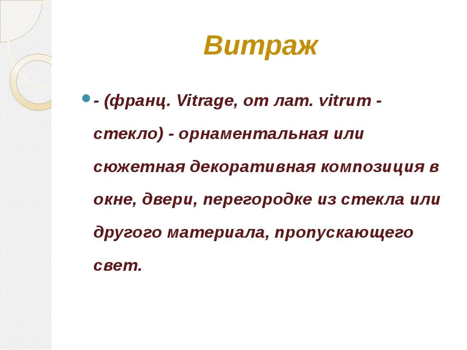 Витраж - (франц. Vitrage, от лат. vitrum - стекло) - орнаментальная или сюжет...