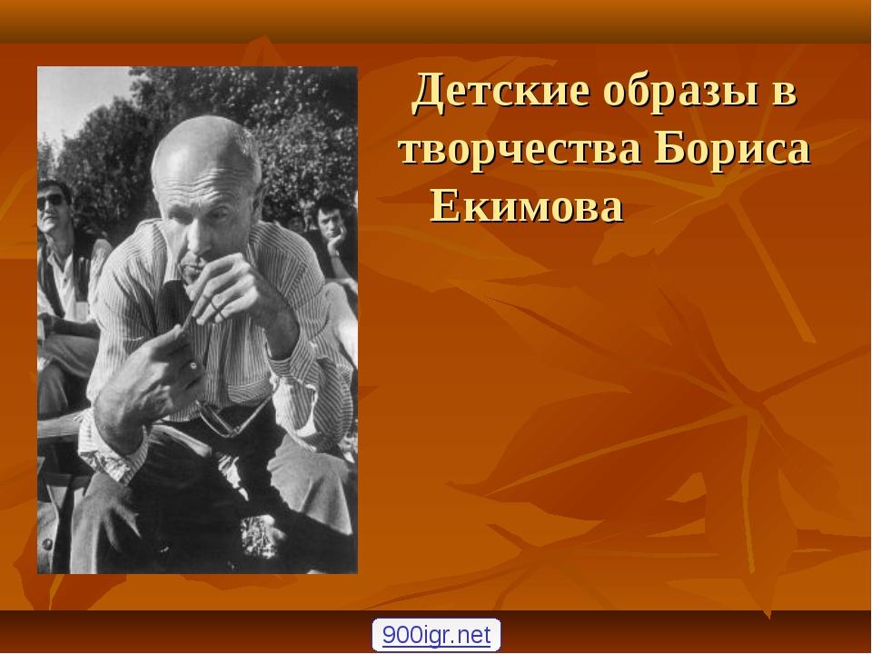 Детские образы в творчества Бориса Екимова   900igr.net