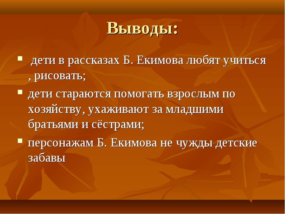 Выводы: дети в рассказах Б. Екимова любят учиться , рисовать; дети стараются...