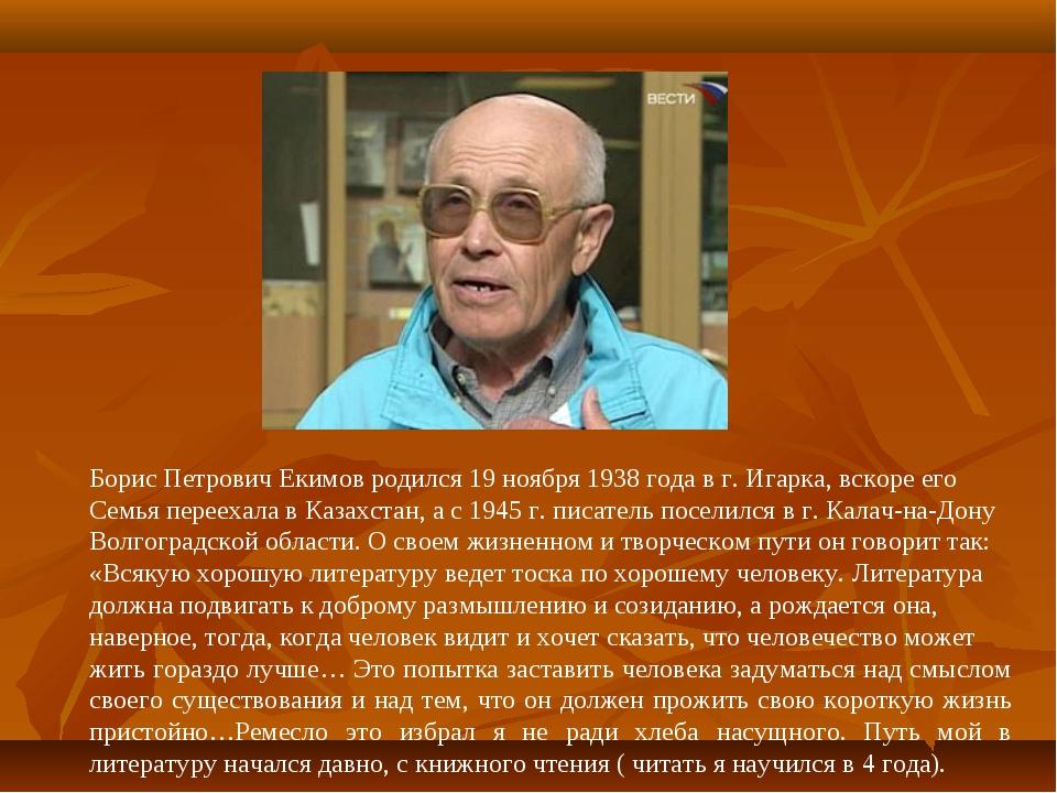 Борис Петрович Екимов родился 19 ноября 1938 года в г. Игарка, вскоре его Сем...