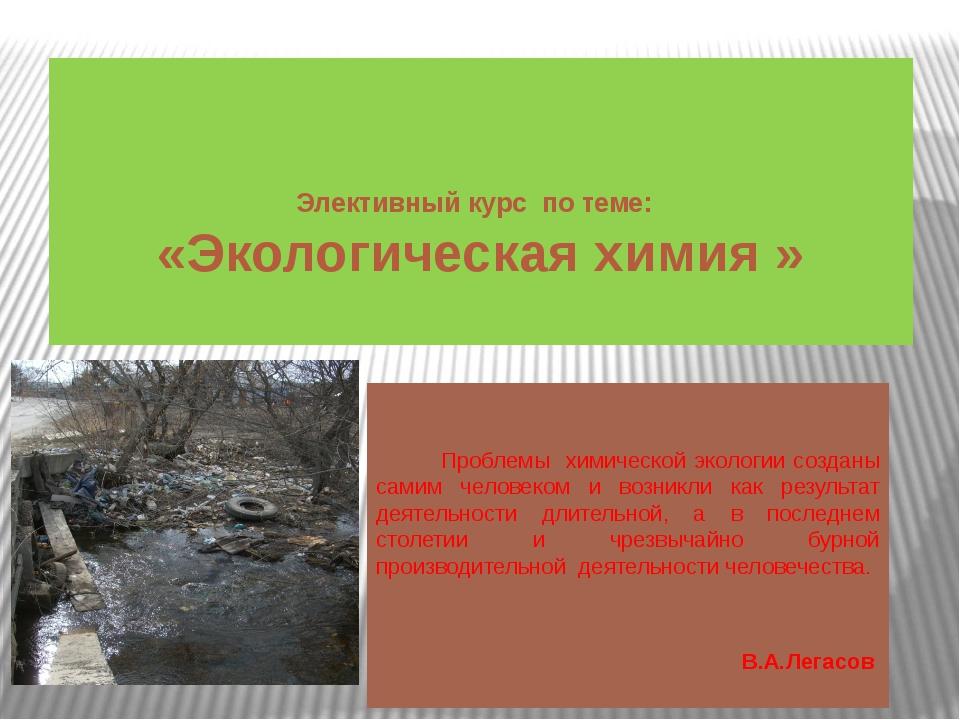 Элективный курс по теме: «Экологическая химия » Проблемы химической экологии...