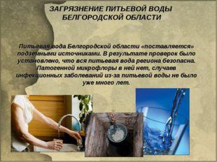 ЗАГРЯЗНЕНИЕ ПИТЬЕВОЙ ВОДЫ БЕЛГОРОДСКОЙ ОБЛАСТИ Питьевая вода Белгородской обл