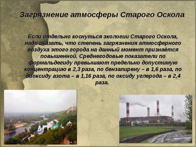 Загрязнение атмосферы Старого Оскола Если отдельно коснуться экологии Старого...