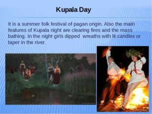 It is a summer folk festival of pagan origin. Also the main features of Kupal