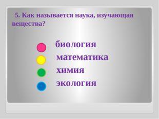 биология математика химия экология 5. Как называется наука, изучающая вещест