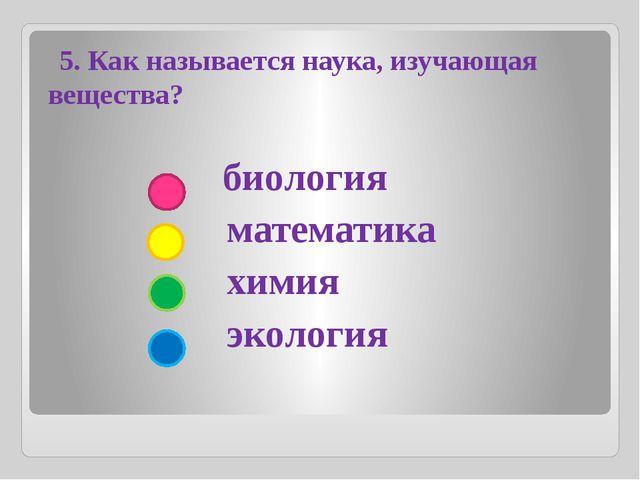 биология математика химия экология 5. Как называется наука, изучающая вещест...