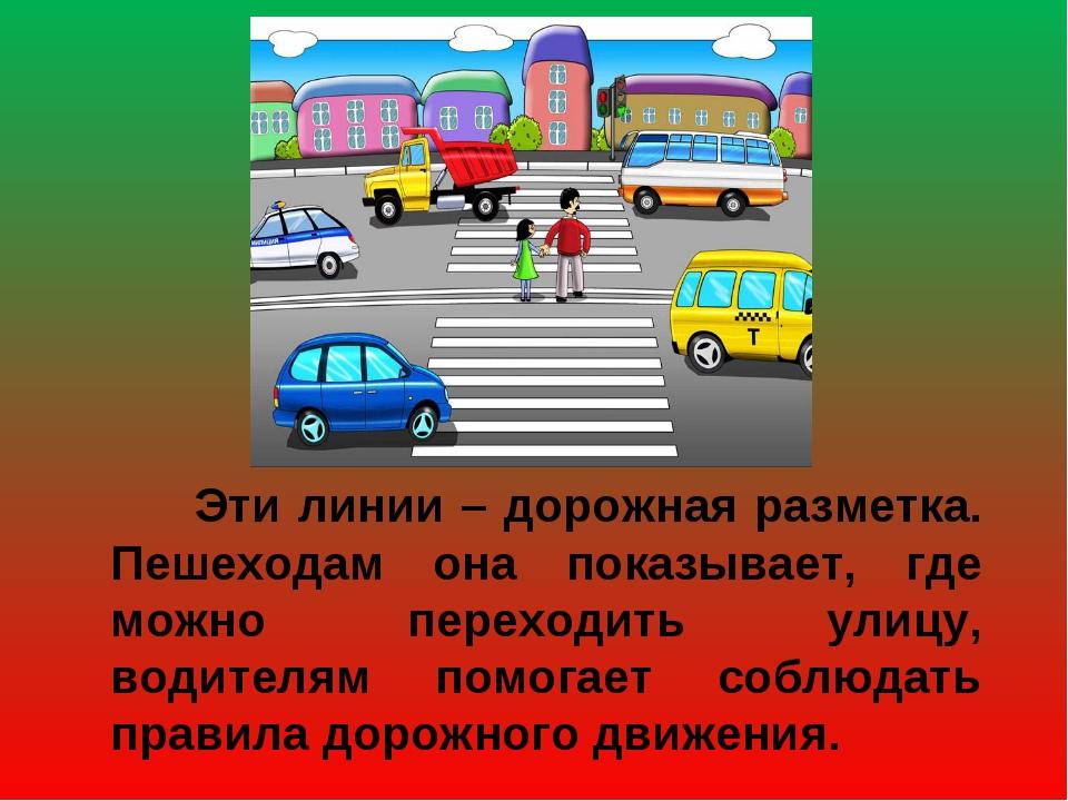 Эти линии – дорожная разметка. Пешеходам она показывает, где можно переходит...