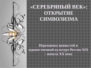 «СЕРЕБРЯНЫЙ ВЕК»: ОТКРЫТИЕ СИМВОЛИЗМА Переоценка ценностей в художественной к