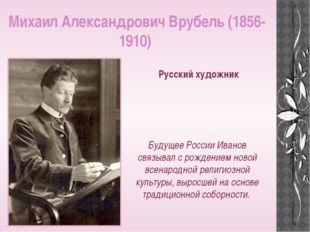 Михаил Александрович Врубель (1856-1910) Русский художник Будущее России Иван