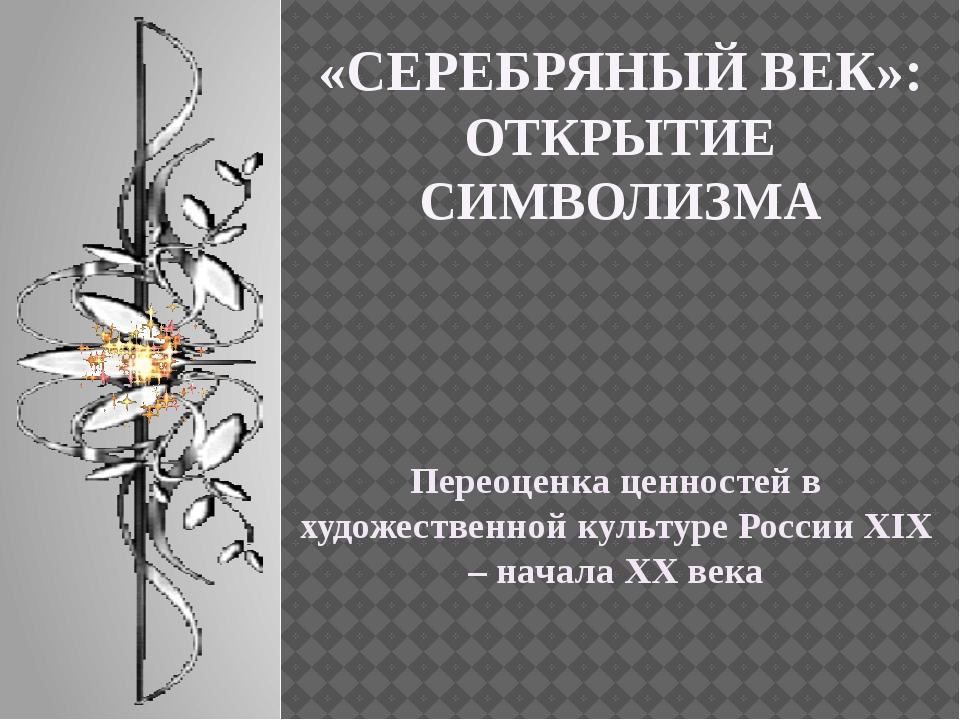«СЕРЕБРЯНЫЙ ВЕК»: ОТКРЫТИЕ СИМВОЛИЗМА Переоценка ценностей в художественной к...