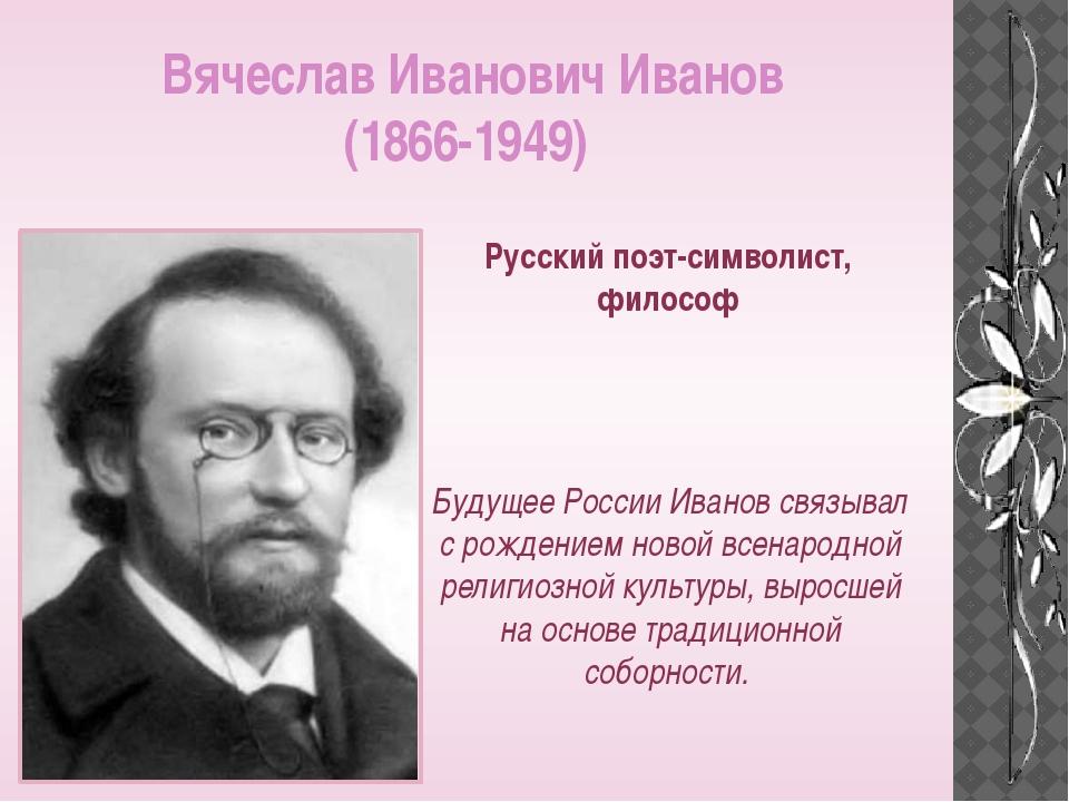 Вячеслав Иванович Иванов (1866-1949) Русский поэт-символист, философ Будущее...