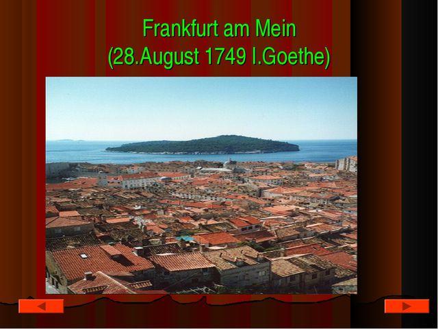 Frankfurt am Mein (28.August 1749 I.Goethe)