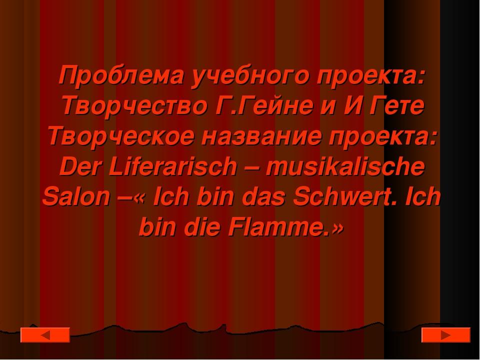 Проблема учебного проекта: Творчество Г.Гейне и И Гете Творческое название пр...