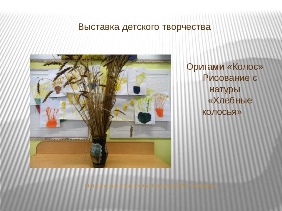 Выставка детского творчества Оригами «Колос» Рисование с натуры «Хлебные коло...