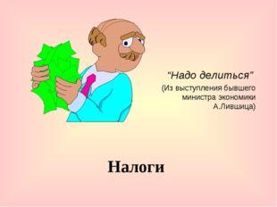 """Налоги """"Надо делиться"""" (Из выступления бывшего министра экономики А.Лившица)"""