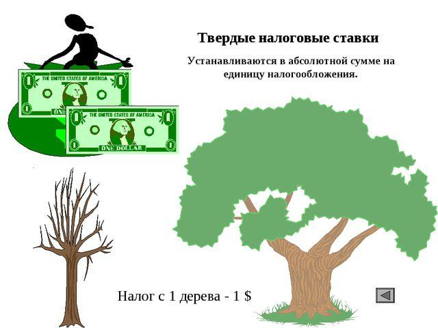 Твердые налоговые ставки Налог с 1 дерева - 1 $ Устанавливаются в абсолютной...