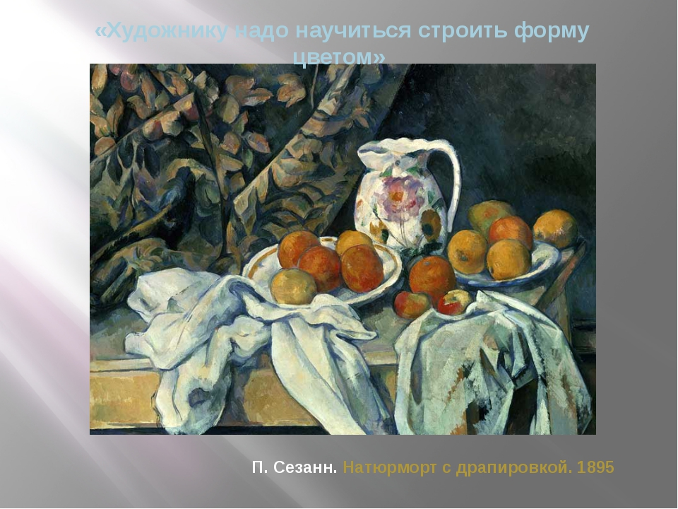 «Художнику надо научиться строить форму цветом» П. Сезанн. Натюрморт с драпир...