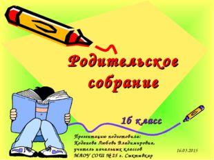 Родительское собрание 1б класс 16.03.2015 Презентацию подготовила: Коданева Л