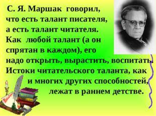 С. Я. Маршак говорил, что есть талант писателя, а есть талант читателя. Как