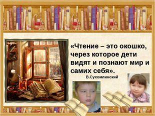 «Чтение – это окошко, через которое дети видят и познают мир и самих себя».
