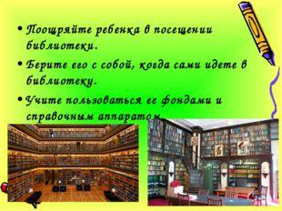 Поощряйте ребенка в посещении библиотеки. Берите его с собой, когда сами идет
