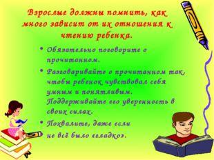 Взрослые должны помнить, как много зависит от их отношения к чтению ребенка.