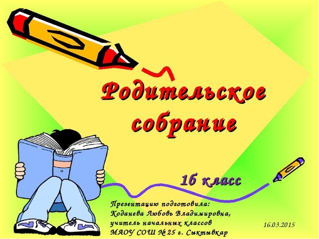 Родительское собрание 1б класс 16.03.2015 Презентацию подготовила: Коданева Л...