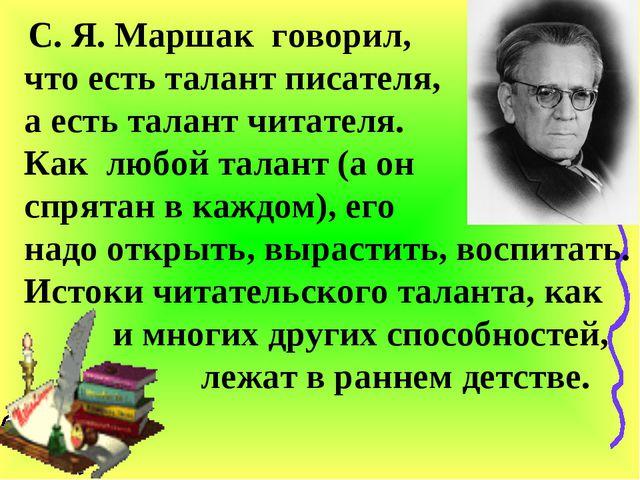 С. Я. Маршак говорил, что есть талант писателя, а есть талант читателя. Как...