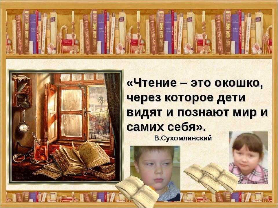 «Чтение – это окошко, через которое дети видят и познают мир и самих себя»....