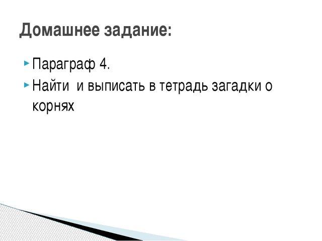 Параграф 4. Найти и выписать в тетрадь загадки о корнях Домашнее задание:
