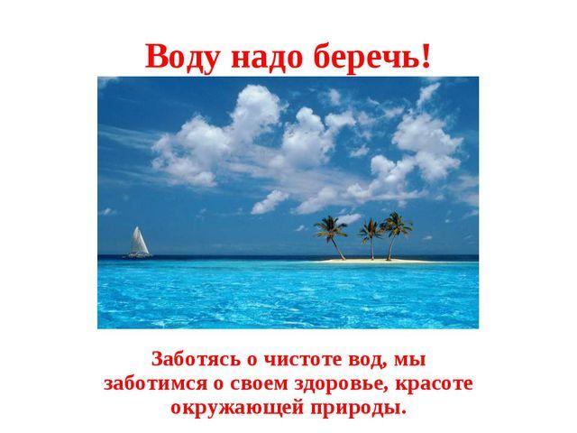 Воду надо беречь! Заботясь о чистоте вод, мы заботимся о своем здоровье, крас...