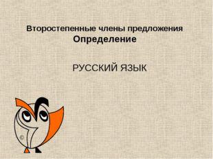 Второстепенные члены предложения Определение РУССКИЙ ЯЗЫК ©