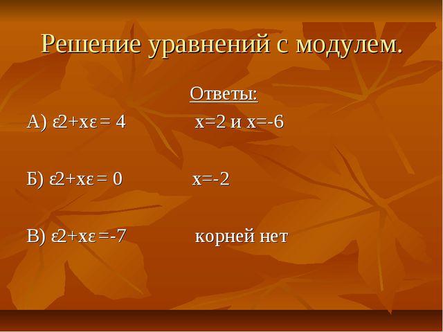 Решение уравнений с модулем. Ответы: А) ǀ2+хǀ = 4 х=2 и х=-6 Б) ǀ2+хǀ = 0 х=-...