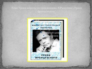 Тема: Уроки доброты по произведению В.Распутина «Уроки французского» дитель