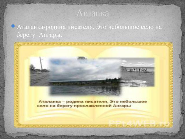 Аталанка-родина писателя. Это небольшое село на берегу Ангары. Атланка