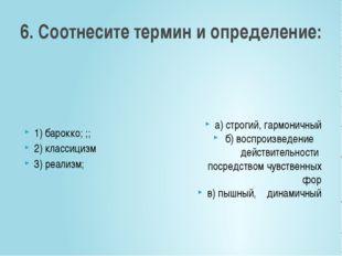 6. Соотнесите термин и определение: 1) барокко; ;; 2) классицизм 3) реализм;