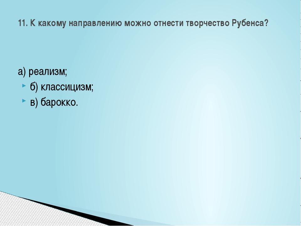а) реализм; б) классицизм; в) барокко. 11. К какому направлению можно отнест...