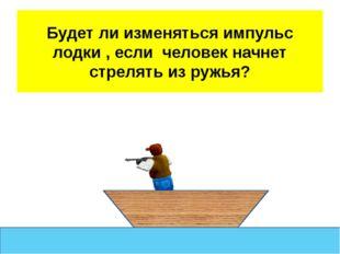 Будет ли изменяться импульс лодки , если человек начнет стрелять из ружья?