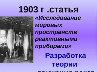 1903 г .статья «Исследование мировых пространств реактивными приборами» Разра